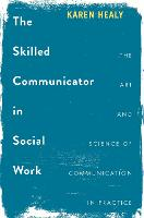 The Skilled Communicator in Social Work The Art and Science of Communication in Practice by Karen Healy