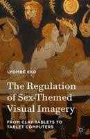 The Regulation of Sex-Themed Visual Imagery From Clay Tablets to Tablet Computers by Lyombe Eko