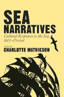 Sea Narratives: Cultural Responses to the Sea, 1600-Present by Charlotte Mathieson
