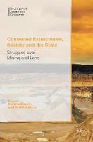 Contested Extractivism, Society and the State Struggles over Mining and Land by Bettina Engels