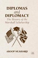 Diplomas and Diplomacy The History of the Marshall Scholarship by Aroop Mukharji