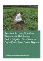 Sustainable Use of Land and Water Under Rainfed and Deficit Irrigation Conditions in Ogun-Osun River Basin, Nigeria by Omotayo Babawande Adeboye