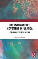 The Rwenzururu Movement in Uganda Struggling for Recognition by Martin (International Institute of Social Studies, The Netherlands) Doornbos