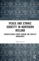 Peace and Ethnic Identity in Northern Ireland Consociational Power Sharing and Conflict Management by Henry Jarrett