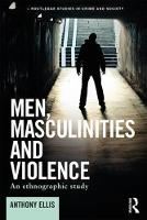 Men, Masculinities and Violence An Ethnographic Study by Anthony Ellis