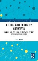 Ethics and Security Automata Policy and Technical Challenges of the Robotic Use of Force by Sean (University of Canterbury, New Zealand) Welsh