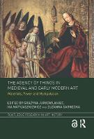 The Agency of Things in Medieval and Early Modern Art Materials, Power and Manipulation by Grazyna (University of Warsaw) Jurkowlaniec