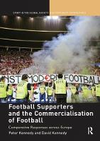 Football Supporters and the Commercialisation of Football Comparative Responses across Europe by Peter Kennedy