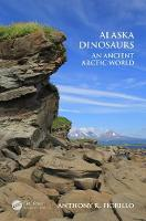 Alaska Dinosaurs An Ancient Arctic World by Anthony R. Fiorillo