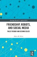 Friendship, Robots, and Social Media False Friends and Second Selves by Alexis M. (University of Minnesota Duluth, USA) Elder