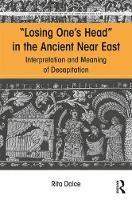 Losing One's Head in the Ancient Near East Interpretation and Meaning of Decapitation by Rita Dolce