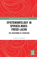 Epistemontology in Spinoza-Marx-Freud-Lacan The (Bio)Power of Structure by A. Kiarina (Macalester University, USA) Kordela