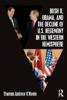 Bush II, Obama, and the Decline of U.S. Hegemony in the Western Hemisphere by Thomas Andrew (Mercosur Consulting Group Ltd, USA and Stanford University, USA) O'Keefe