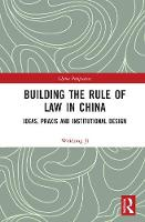 Building the Rule of Law in China Ideas, Praxis and Institutional Design by Weidong Ji