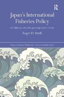 Japan's International Fisheries Policy Law, Diplomacy and Politics Governing Resource Security by Roger D. (University of Tokyo, Japan) Smith