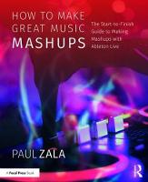 How to Make Great Music Mashups The Start-to-Finish Guide to Making Mashups with Ableton Live by Paul (Victoria, Australia) Zala