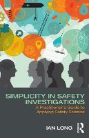 Simplicity in Safety Investigations A Practitioner's Guide to Applying Safety Science by Ian Long