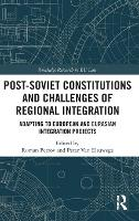 Post-Soviet Constitutions and Challenges of Regional Integration Adapting to European and Eurasian Integration Projects by Roman Petrov