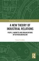 A New Theory of Industrial Relations People, Markets and Organizations after Neoliberalism by Conor (Department of Sociology at the University of Geneva,) Cradden