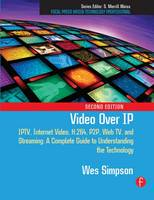 Video Over IP IPTV, Internet Video, H.264, P2P, Web TV, and Streaming: A Complete Guide to Understanding the Technology by Wes Simpson