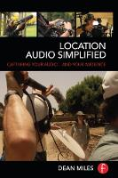 Location Audio Simplified Capturing Your Audio... and Your Audience by Dean (Location audio operator, Canada) Miles