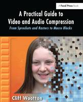 A Practical Guide to Video and Audio Compression From Sprockets and Rasters to Macro Blocks by Cliff Wootton