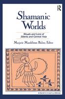 Shamanic Worlds Rituals and Lore of Siberia and Central Asia by Marjorie Mandelstam Balzer