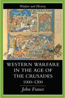 Western Warfare in the Age of the Crusades 1000-1300 by John France