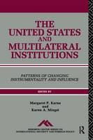 The United States and Multilateral Institutions Patterns of Changing Instrumentality and Influence by Margaret P. Karns