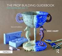 Prop Building Guidebook For Theatre, Film, and TV by Eric Hart