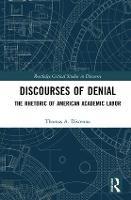 Discourses of Denial The Rhetoric of American Academic Labor by Thomas Discenna