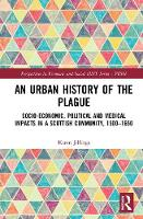 An Urban History of The Plague Socio-Economic, Political and Medical Impacts in a Scottish Community, 1500-1650 by Karen (Massey University New Zealand) Jillings