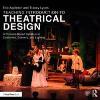 Teaching Introduction to Theatrical Design A Process Based Syllabus in Costumes, Scenery, and Lighting by Eric Appleton, Tracey Lyons