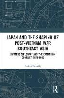 Japan and the shaping of post-Vietnam War Southeast Asia Japanese diplomacy and the Cambodian conflict, 1978-1993 by Andrea (National Graduate Institute for Policy Studies (GRIPS), Tokyo, Japan) Pressello