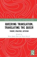 Queering Translation, Translating the Queer Theory, Practice, Activism by Brian James (Kent State University, USA) Baer