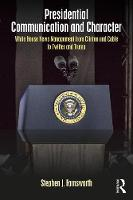 Presidential Communication and Character White House News Management from Clinton and Cable to Twitter and Trump by Stephen J. Farnsworth