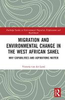 Migration and Environmental Change in the West African Sahel Why Capabilities and Aspirations Matter by Victoria van der Land