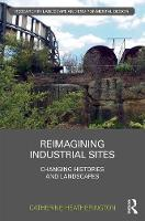 Reimagining Industrial Sites Changing Histories and Landscapes by Catherine Heatherington