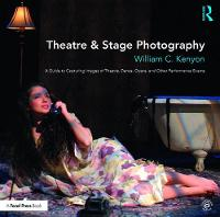 Theatre & Stage Photography A Guide to Capturing Images of Theatre, Dance, Opera, and Other Performance Events by William (Associate Professor, Head of Lighting Design, School of Theatre Penn State University) Kenyon
