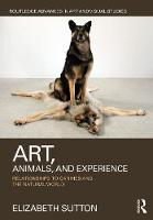 Art, Animals, and Experience Relationships to Canines and the Natural World by Elizabeth Sutton