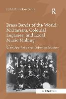 Brass Bands of the World: Militarism, Colonial Legacies, and Local Music Making by Katherine Brucher