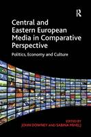 Central and Eastern European Media in Comparative Perspective Politics, Economy and Culture by John Downey