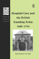 Hospital Care and the British Standing Army, 1660-1714 by Eric Gruber von Arni