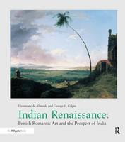 Indian Renaissance British Romantic Art and the Prospect of India by Hermione De Almeida, George H Gilpin