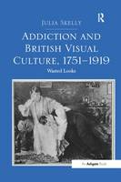 Addiction and British Visual Culture, 1751 1919 Wasted Looks by Julia (Concordia University, Canada McGill University, Canada McGill University, Canada McGill University, Canada McGil Skelly
