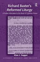 Richard Baxter's Reformed Liturgy A Puritan Alternative to the Book of Common Prayer by Glen J Segger