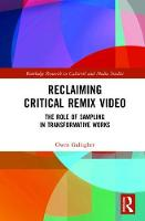 Reclaiming Critical Remix Video The Role of Sampling in Transformative Works by Owen (National College of Art and Design, Dublin) Gallagher