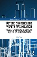 Beyond Shareholder Wealth Maximisation Towards a More Suitable Corporate Objective for Chinese Companies by Min Yan