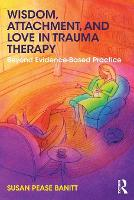 Wisdom, Attachment, and Love in Trauma Therapy Beyond Evidence-Based Practice by Susan (private practice, Oregon, USA) Pease Banitt