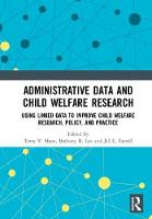 Administrative Data and Child Welfare Research Using Linked Data to Improve Child Welfare Research, Policy, and Practice by Terry (University of Maryland, USA) Shaw